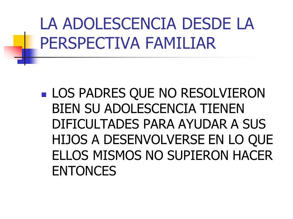LA ADOLESCENCIA DESDE LA PERSPECTIVA FAMILIAR LOS PADRES QUE NO RESOLVIERON BIEN SU ADOLESCENCIA TIENEN DIFICULTADES PARA AYUDAR A SUS HIJOS A DESENVO
