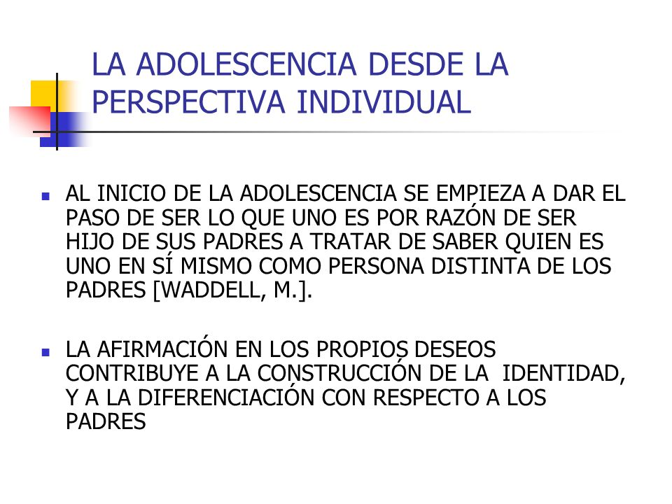 LA ADOLESCENCIA DESDE LA PERSPECTIVA INDIVIDUAL AL INICIO DE LA ADOLESCENCIA SE EMPIEZA A DAR EL PASO DE SER LO QUE UNO ES POR RAZÓN DE SER HIJO DE SU