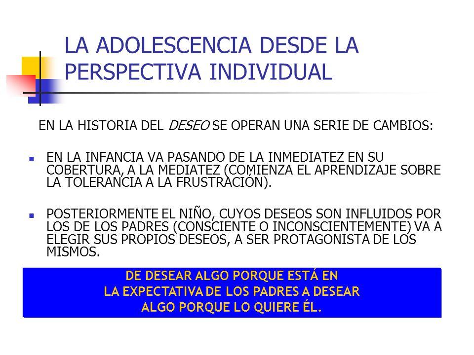 LA ADOLESCENCIA DESDE LA PERSPECTIVA INDIVIDUAL EN LA HISTORIA DEL DESEO SE OPERAN UNA SERIE DE CAMBIOS: EN LA INFANCIA VA PASANDO DE LA INMEDIATEZ EN