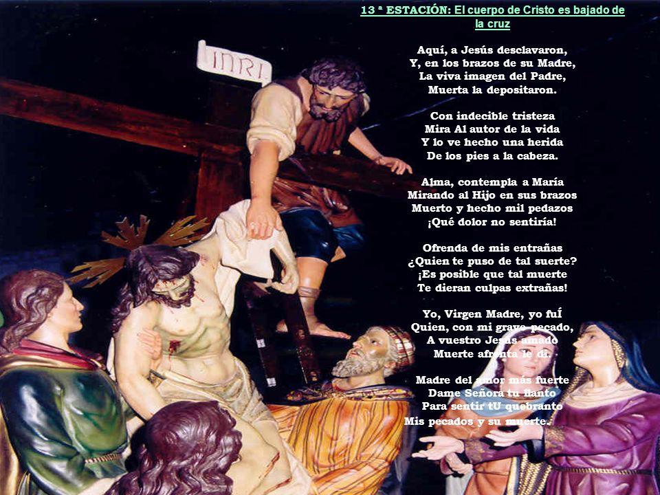 13 ª ESTACIÓN: El cuerpo de Cristo es bajado de la cruz Aquí, a Jesús desclavaron, Y, en los brazos de su Madre, La viva imagen del Padre, Muerta la d