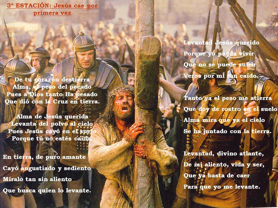 3ª ESTACIÓN: Jesús cae por primera vez De tu corazón destierra Alma, el peso del pecado Pues a Dios tanto Ha pesado Que dió con la Cruz en tierra. Alm