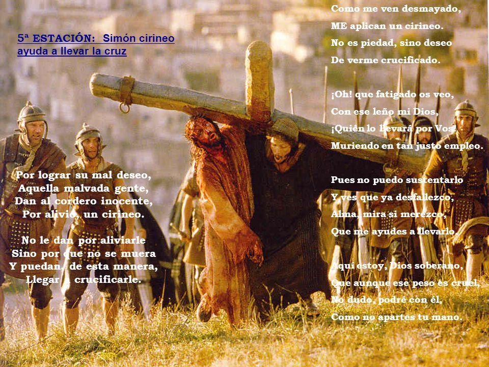 Por lograr su mal deseo, Aquella malvada gente, Dan al cordero inocente, Por alivio, un cirineo. No le dan por aliviarle Sino por que no se muera Y pu