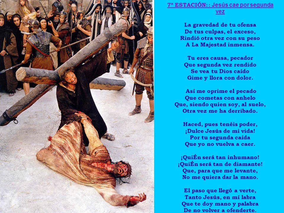 7ª ESTACIÓN: : Jesús cae por segunda vez La gravedad de tu ofensa De tus culpas, el exceso, Rindió otra vez con su peso A La Majestad inmensa. Tu eres