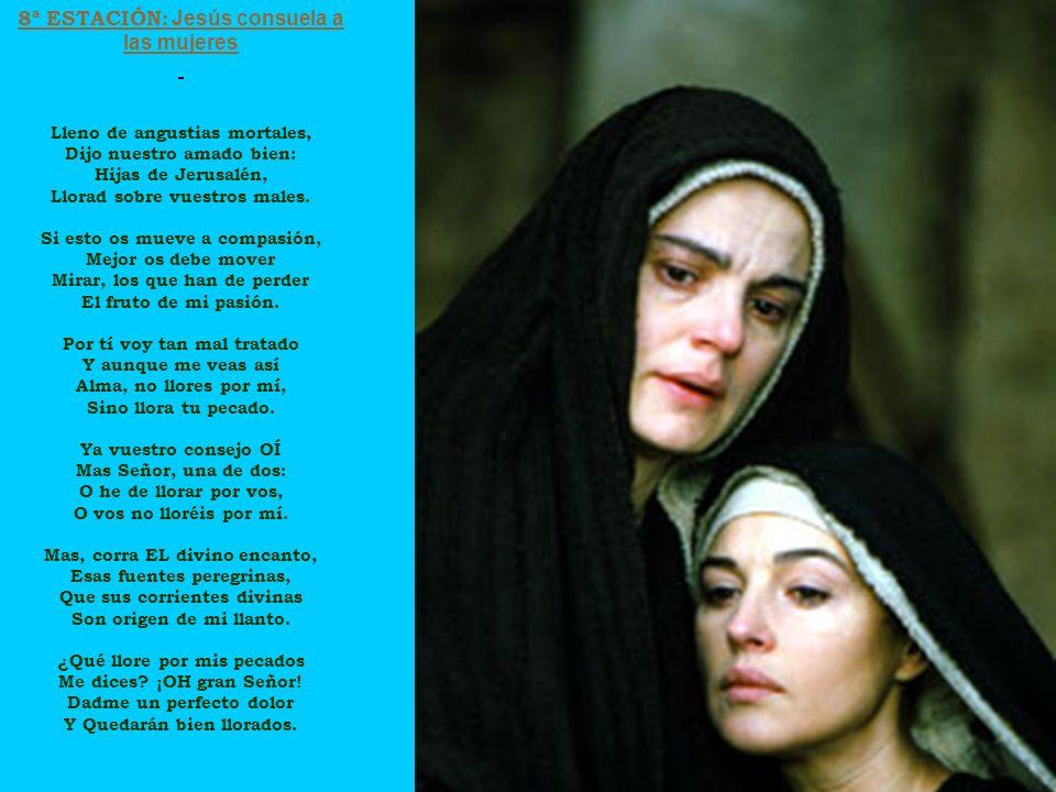 8ª ESTACIÓN: Jesús consuela a las mujeres Lleno de angustias mortales, Dijo nuestro amado bien: Hijas de Jerusalén, Llorad sobre vuestros males. Si es