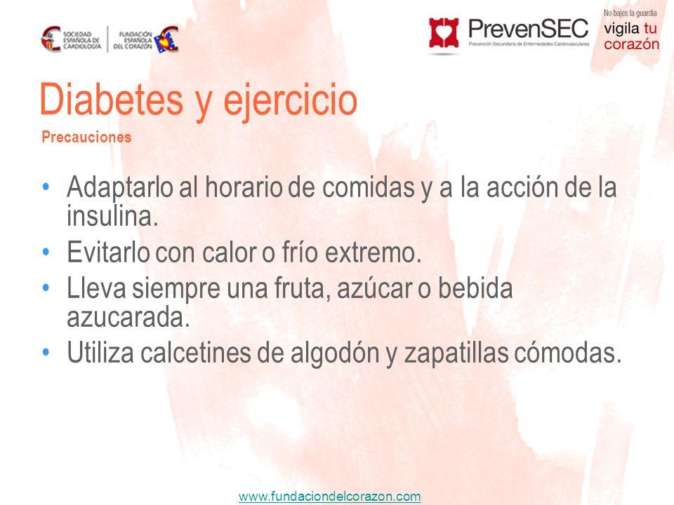 www.fundaciondelcorazon.com Diabetes y ejercicio Precauciones Adaptarlo al horario de comidas y a la acción de la insulina. Evitarlo con calor o frío