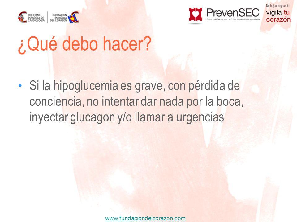 www.fundaciondelcorazon.com Si la hipoglucemia es grave, con pérdida de conciencia, no intentar dar nada por la boca, inyectar glucagon y/o llamar a u