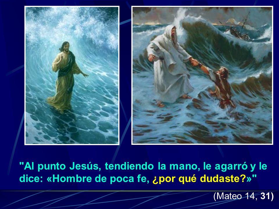 Al punto Jesús, tendiendo la mano, le agarró y le dice: «Hombre de poca fe, ¿por qué dudaste?» (Mateo 14, 31)