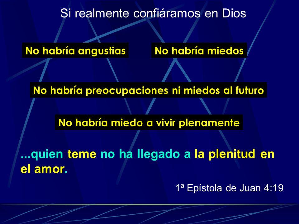 Si realmente confiáramos en Dios No habría angustiasNo habría miedos No habría preocupaciones ni miedos al futuro No habría miedo a vivir plenamente..