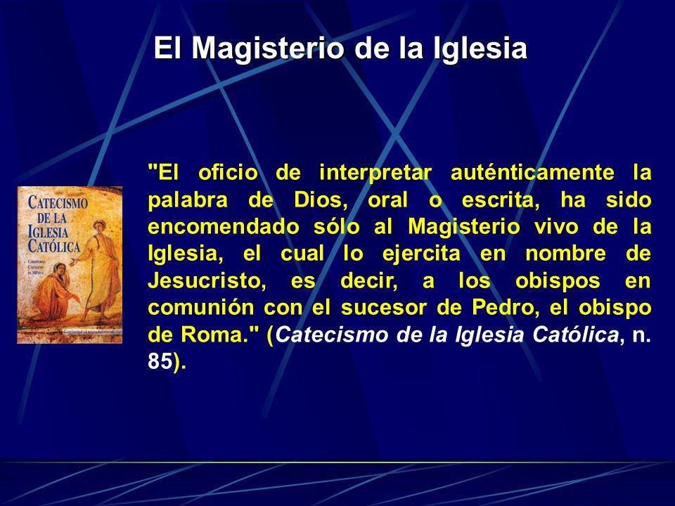 El Magisterio de la Iglesia El oficio de interpretar auténticamente la palabra de Dios, oral o escrita, ha sido encomendado sólo al Magisterio vivo de la Iglesia, el cual lo ejercita en nombre de Jesucristo, es decir, a los obispos en comunión con el sucesor de Pedro, el obispo de Roma. (Catecismo de la Iglesia Católica, n.