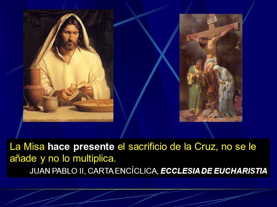 La Misa hace presente el sacrificio de la Cruz, no se le añade y no lo multiplica. JUAN PABLO II, CARTA ENCÍCLICA, ECCLESIA DE EUCHARISTIA