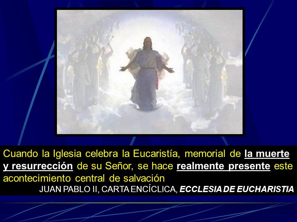 Cuando la Iglesia celebra la Eucaristía, memorial de la muerte y resurrección de su Señor, se hace realmente presente este acontecimiento central de salvación JUAN PABLO II, CARTA ENCÍCLICA, ECCLESIA DE EUCHARISTIA