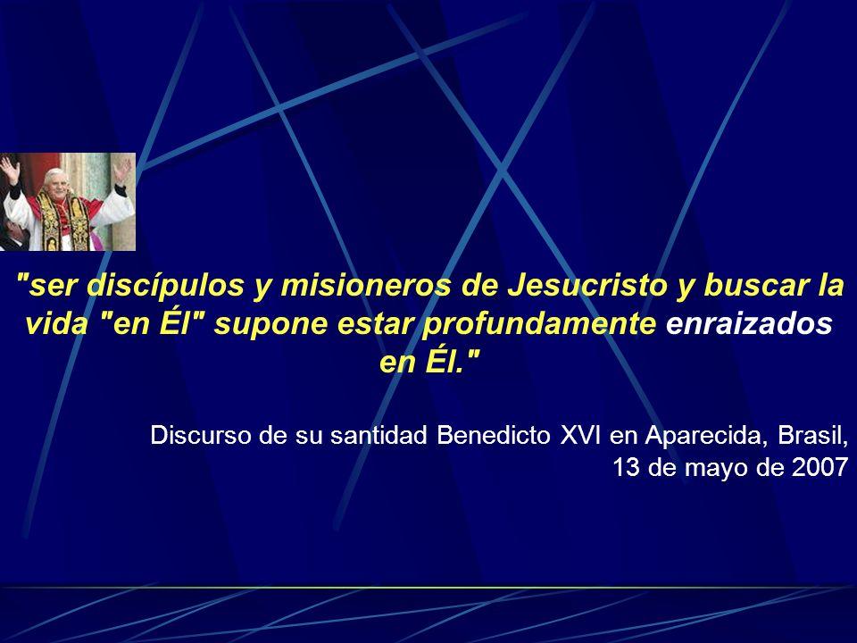 ser discípulos y misioneros de Jesucristo y buscar la vida en Él supone estar profundamente enraizados en Él. Discurso de su santidad Benedicto XVI en Aparecida, Brasil, 13 de mayo de 2007