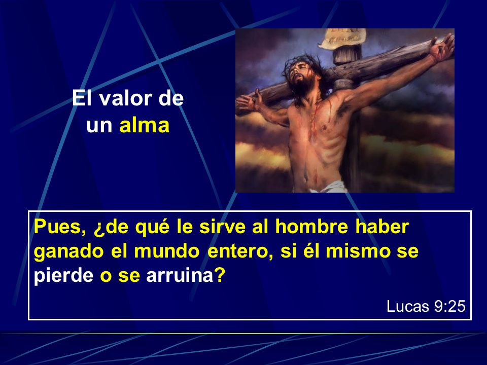 Pues, ¿de qué le sirve al hombre haber ganado el mundo entero, si él mismo se pierde o se arruina? Lucas 9:25 El valor de un alma