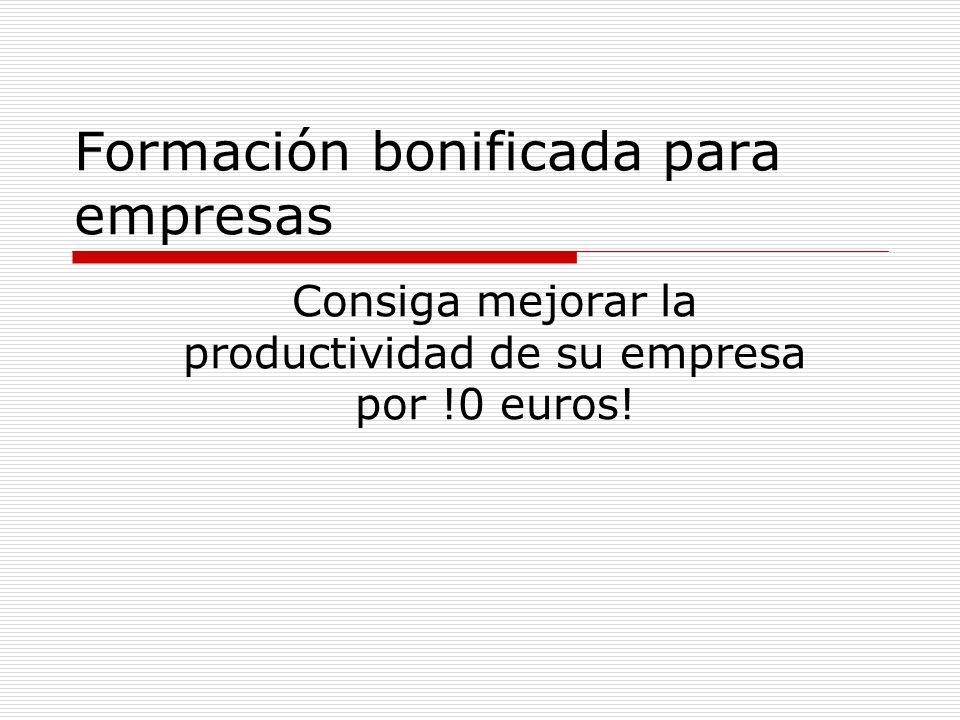 Formación bonificada para empresas Consiga mejorar la productividad de su empresa por !0 euros!