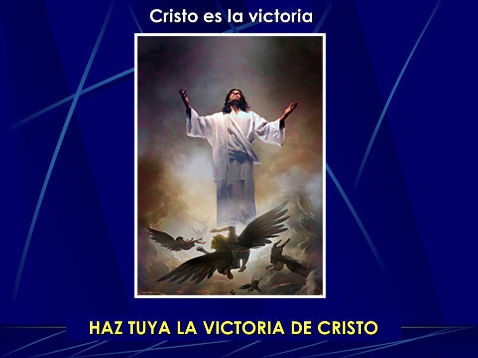 Cristo es la victoria HAZ TUYA LA VICTORIA DE CRISTO