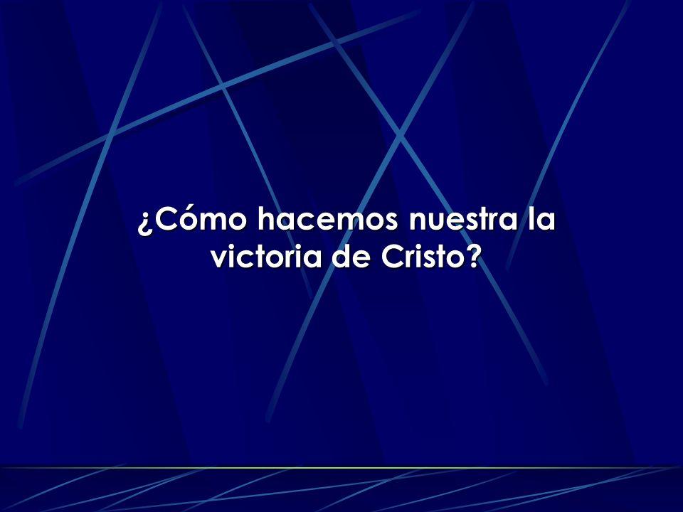 ¿Cómo hacemos nuestra la victoria de Cristo?