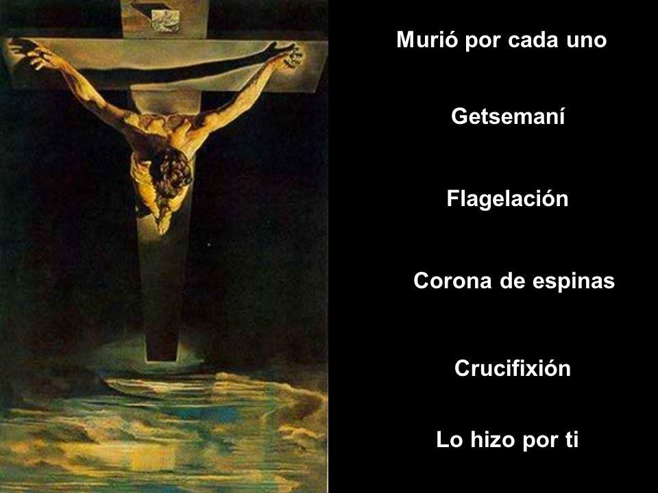 Murió por cada uno Getsemaní Flagelación Corona de espinas Crucifixión Lo hizo por ti