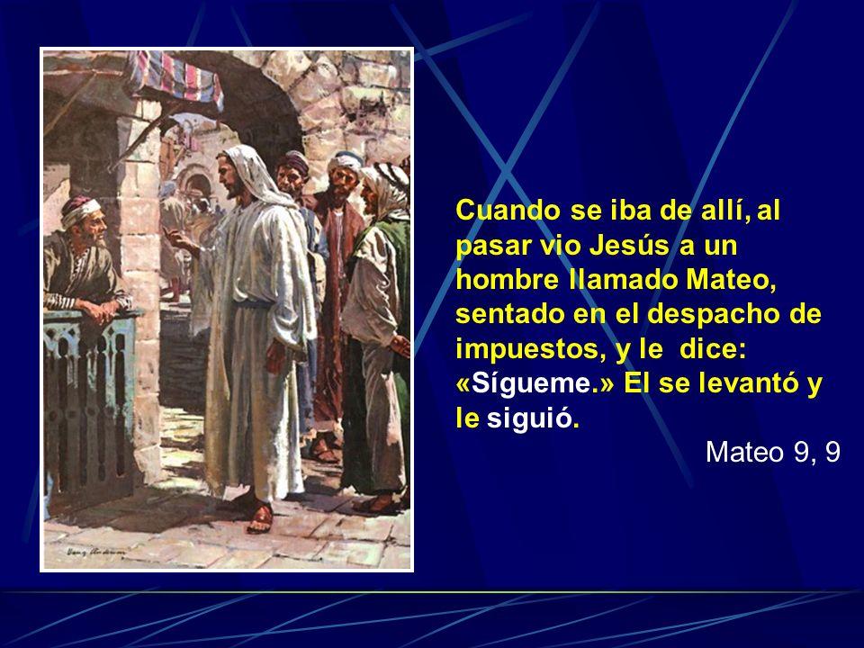 Cuando se iba de allí, al pasar vio Jesús a un hombre llamado Mateo, sentado en el despacho de impuestos, y le dice: «Sígueme.» El se levantó y le sig