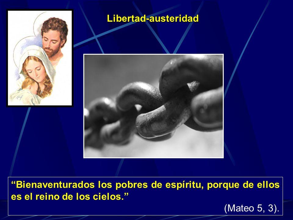 Libertad-austeridad Bienaventurados los pobres de espíritu, porque de ellos es el reino de los cielos. (Mateo 5, 3).
