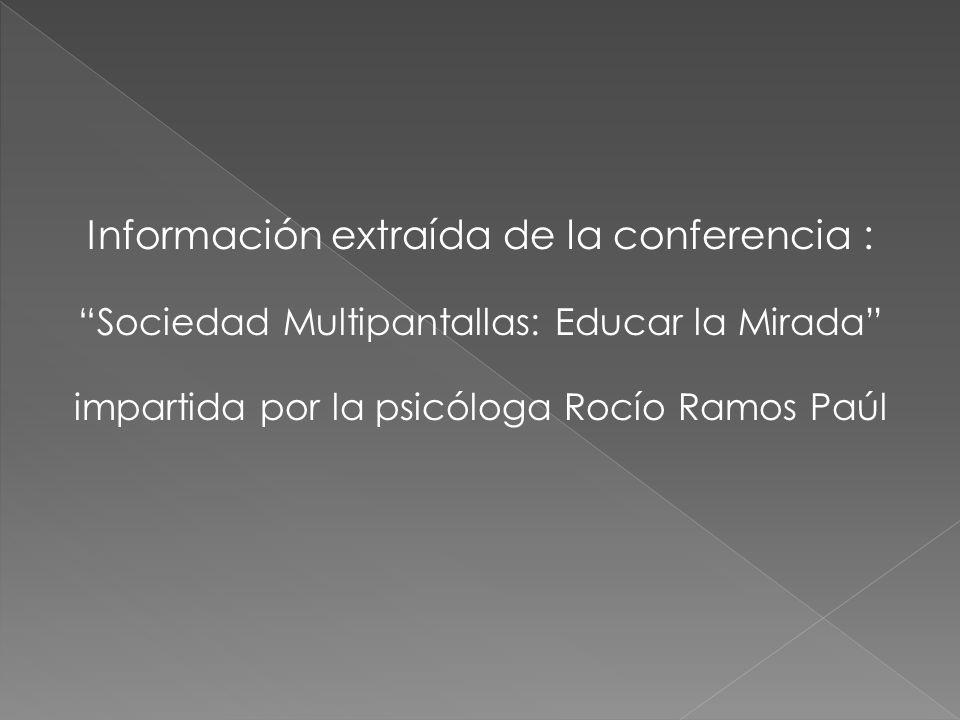 Información extraída de la conferencia : Sociedad Multipantallas: Educar la Mirada impartida por la psicóloga Rocío Ramos Paúl