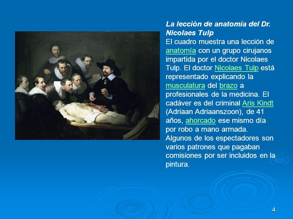 4 La lección de anatomía del Dr. Nicolaes Tulp El cuadro muestra una lección de anatomía con un grupo cirujanos impartida por el doctor Nicolaes Tulp.