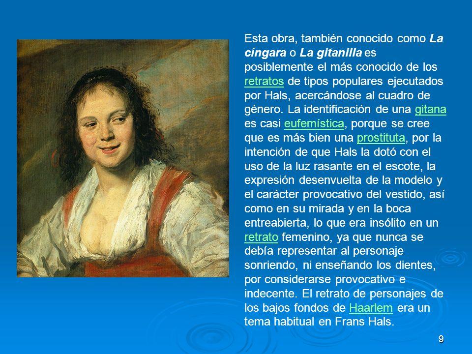 9 Esta obra, también conocido como La cíngara o La gitanilla es posiblemente el más conocido de los retratos de tipos populares ejecutados por Hals, a