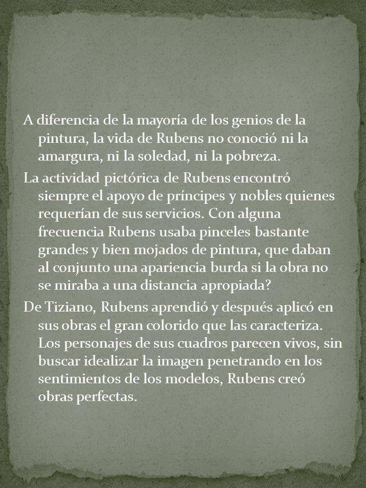A diferencia de la mayoría de los genios de la pintura, la vida de Rubens no conoció ni la amargura, ni la soledad, ni la pobreza. La actividad pictór