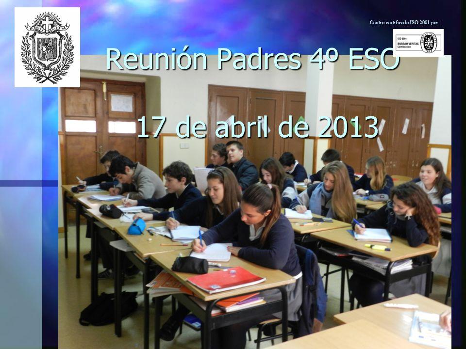 Reunión Padres 4º ESO 17 de abril de 2013 Centro certificado ISO 2001 por: