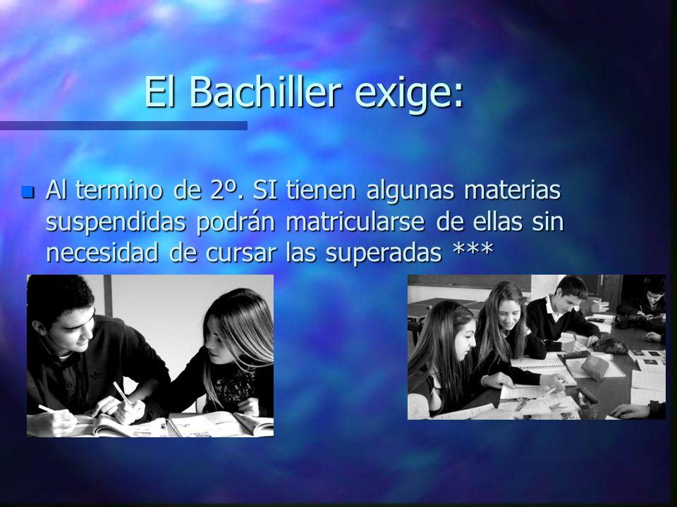El Bachiller exige: n Al termino de 2º. SI tienen algunas materias suspendidas podrán matricularse de ellas sin necesidad de cursar las superadas ***
