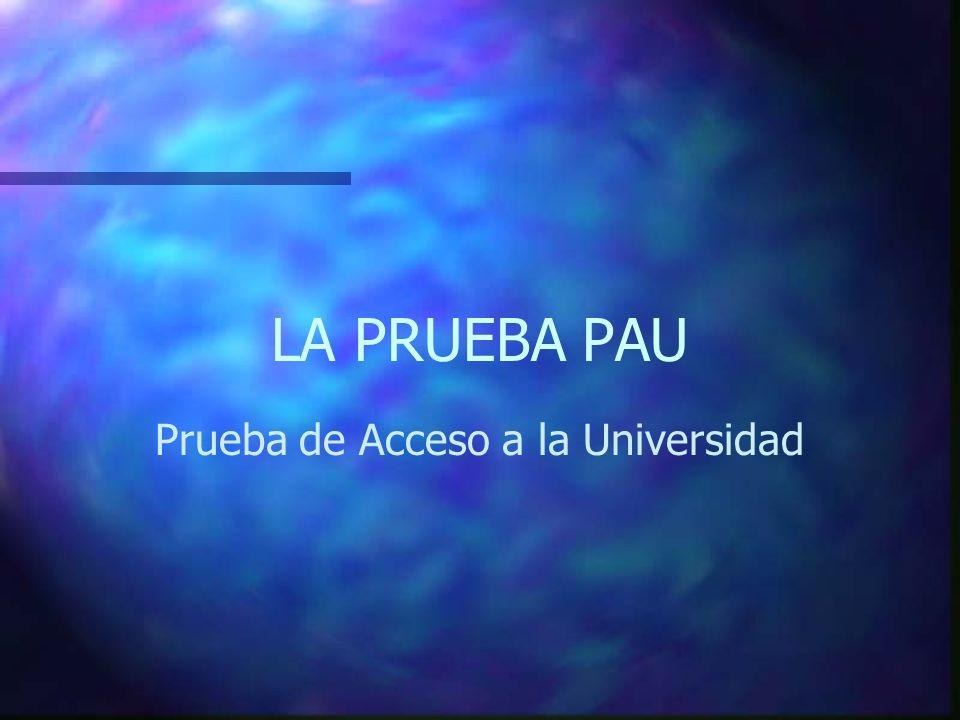 LA PRUEBA PAU Prueba de Acceso a la Universidad