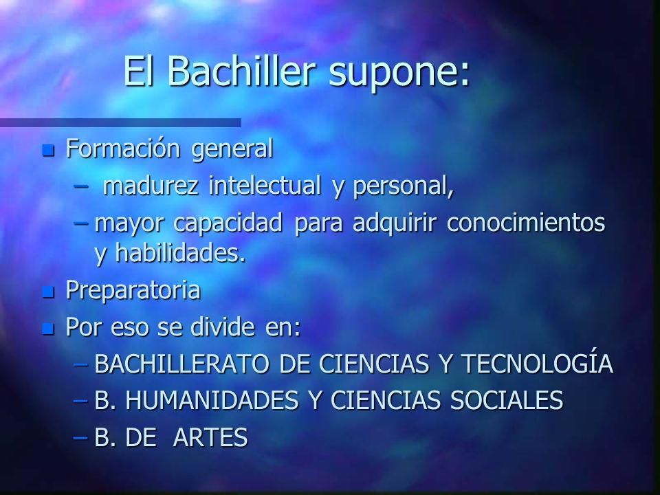 El Bachiller supone: n Formación general – madurez intelectual y personal, –mayor capacidad para adquirir conocimientos y habilidades. n Preparatoria