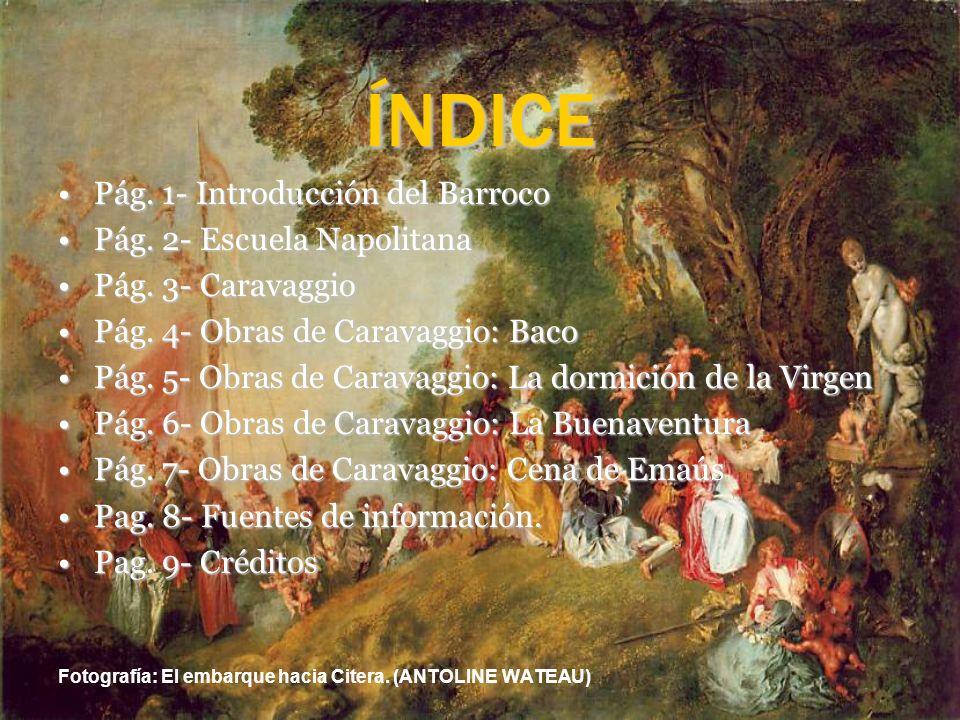 ÍNDICE Pág. 1- Introducción del Barroco Pág. 2- Escuela Napolitana Pág. 3- Caravaggio Pág. 4- Obras de Caravaggio: Baco Pág. 5- Obras de Caravaggio: L