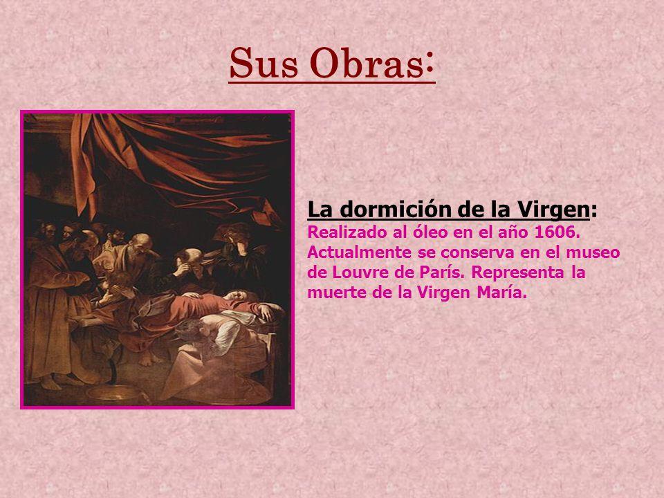 Sus Obras: La dormición de la Virgen: Realizado al óleo en el año 1606. Actualmente se conserva en el museo de Louvre de París. Representa la muerte d