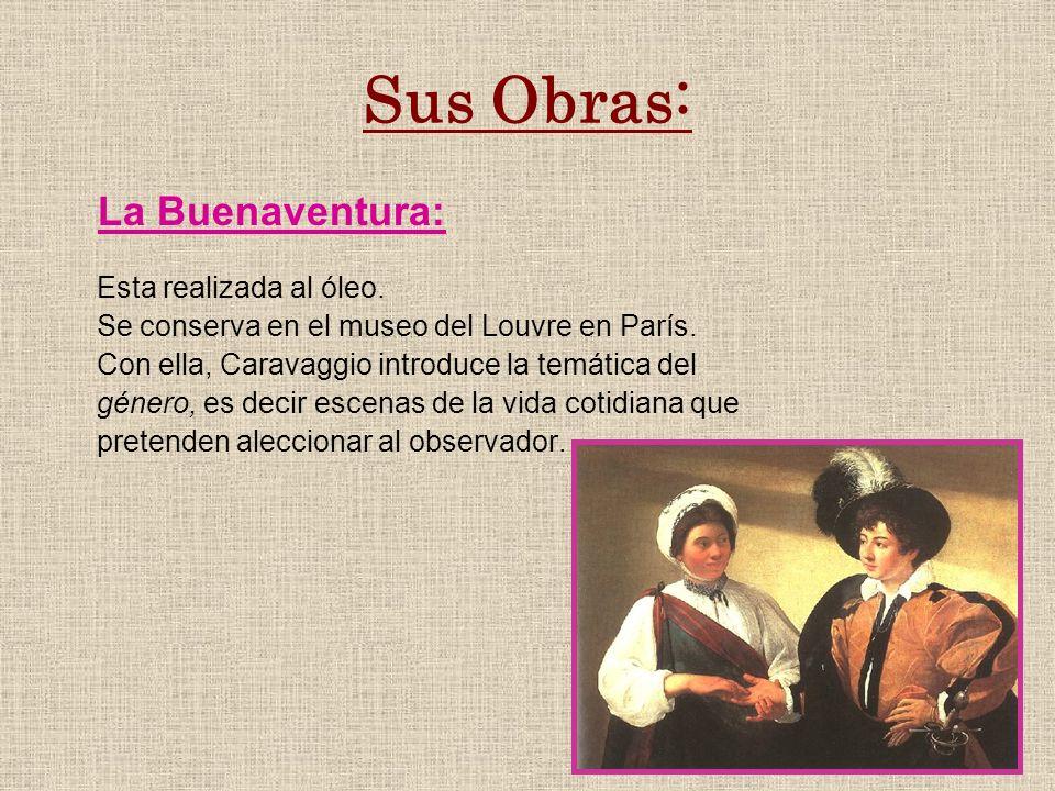 Sus Obras: La Buenaventura: Esta realizada al óleo. Se conserva en el museo del Louvre en París. Con ella, Caravaggio introduce la temática del género