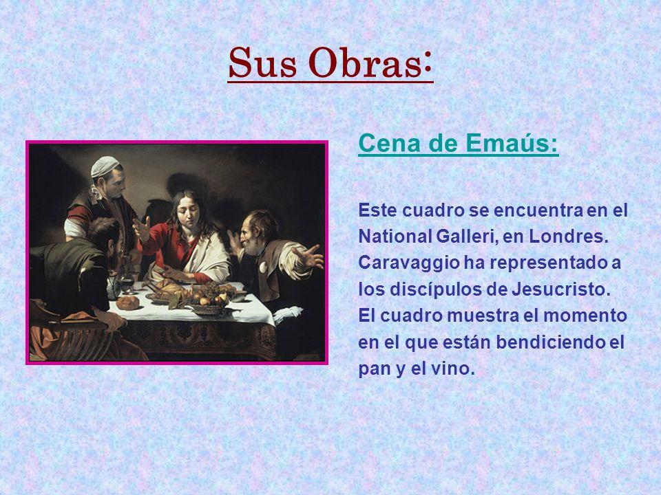 Sus Obras: Cena de Emaús: Este cuadro se encuentra en el National Galleri, en Londres. Caravaggio ha representado a los discípulos de Jesucristo. El c