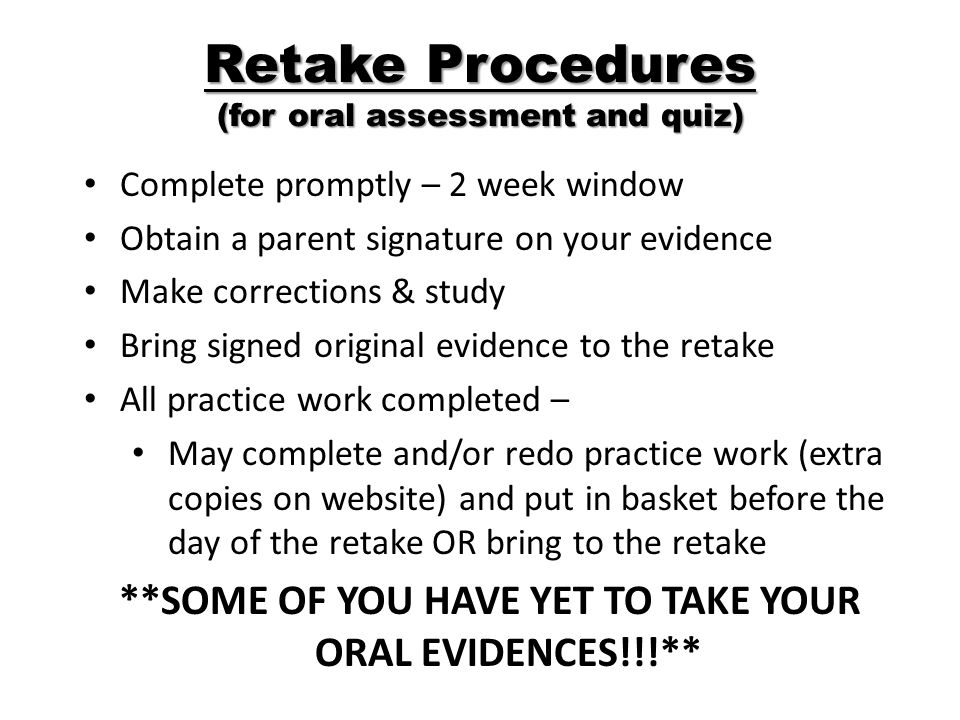 Retake Procedures (for oral assessment and quiz) Complete promptly – 2 week window Obtain a parent signature on your evidence Make corrections & study Bring signed original evidence to the retake All practice work completed – May complete and/or redo practice work (extra copies on website) and put in basket before the day of the retake OR bring to the retake **SOME OF YOU HAVE YET TO TAKE YOUR ORAL EVIDENCES!!!**