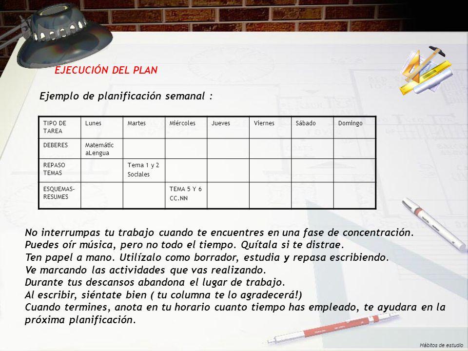 EJECUCIÓN DEL PLAN Ejemplo de planificación semanal : TIPO DE TAREA LunesMartesMiércolesJuevesViernesSábadoDomingo DEBERESMatemátic aLengua REPASO TEM