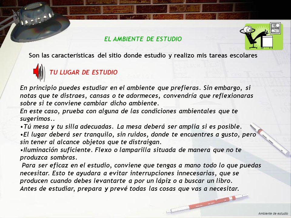 EL AMBIENTE DE ESTUDIO Son las características del sitio donde estudio y realizo mis tareas escolares TU LUGAR DE ESTUDIO En principio puedes estudiar