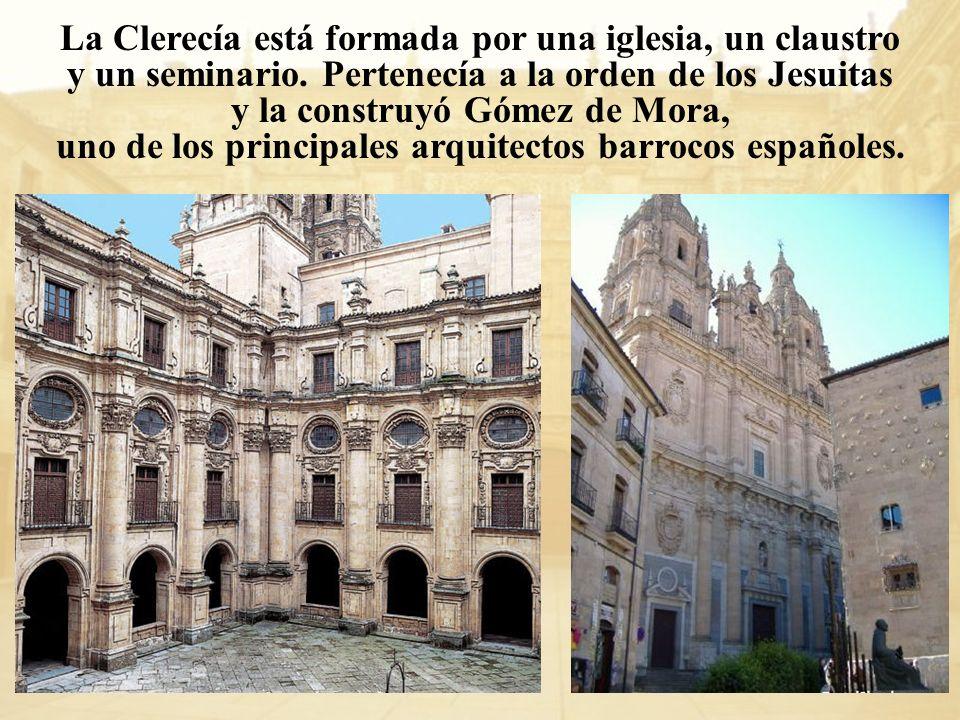 La Clerecía está formada por una iglesia, un claustro y un seminario. Pertenecía a la orden de los Jesuitas y la construyó Gómez de Mora, uno de los p