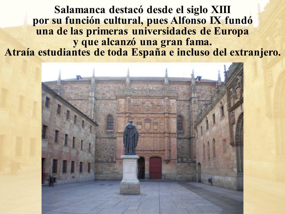 Salamanca destacó desde el siglo XIII por su función cultural, pues Alfonso IX fundó una de las primeras universidades de Europa y que alcanzó una gra