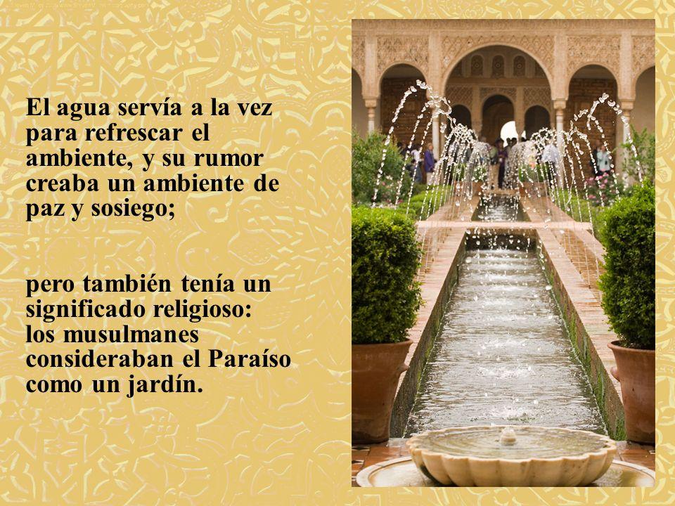 El agua servía a la vez para refrescar el ambiente, y su rumor creaba un ambiente de paz y sosiego; pero también tenía un significado religioso: los m