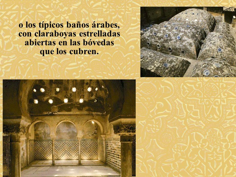 o los típicos baños árabes, con claraboyas estrelladas abiertas en las bóvedas que los cubren.