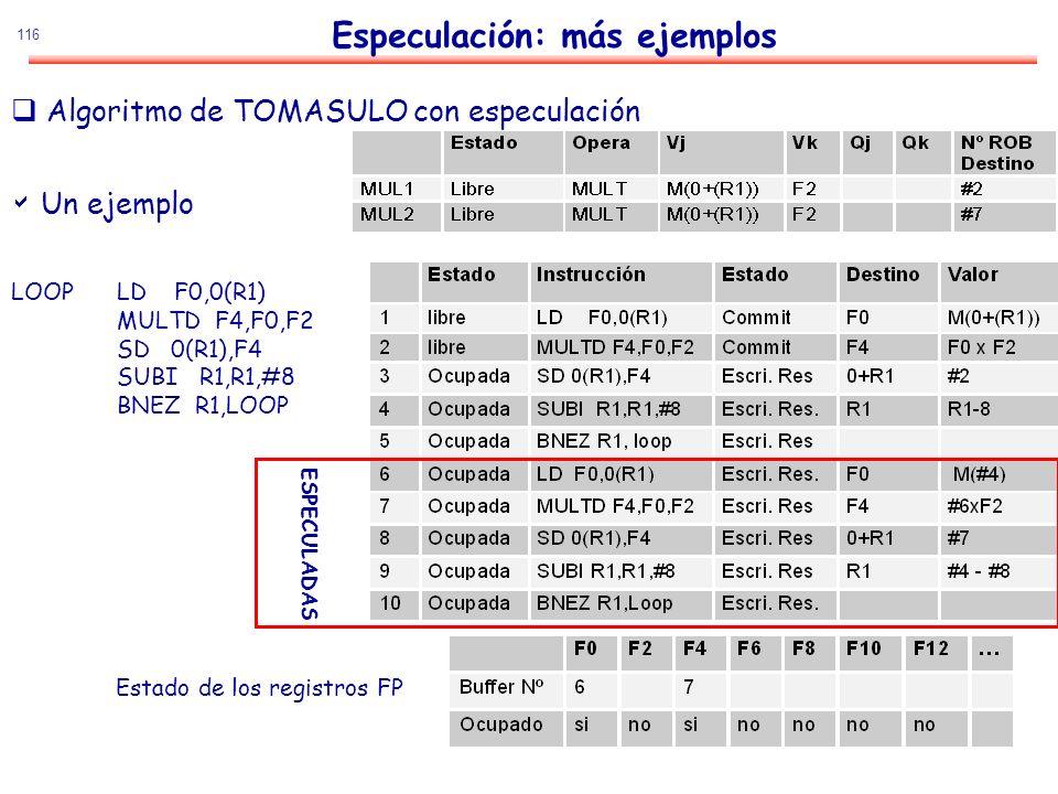 116 Un ejemplo LOOPLD F0,0(R1) MULTD F4,F0,F2 SD 0(R1),F4 SUBI R1,R1,#8 BNEZ R1,LOOP Estado de los registros FP ESPECULADAS Especulación: más ejemplos