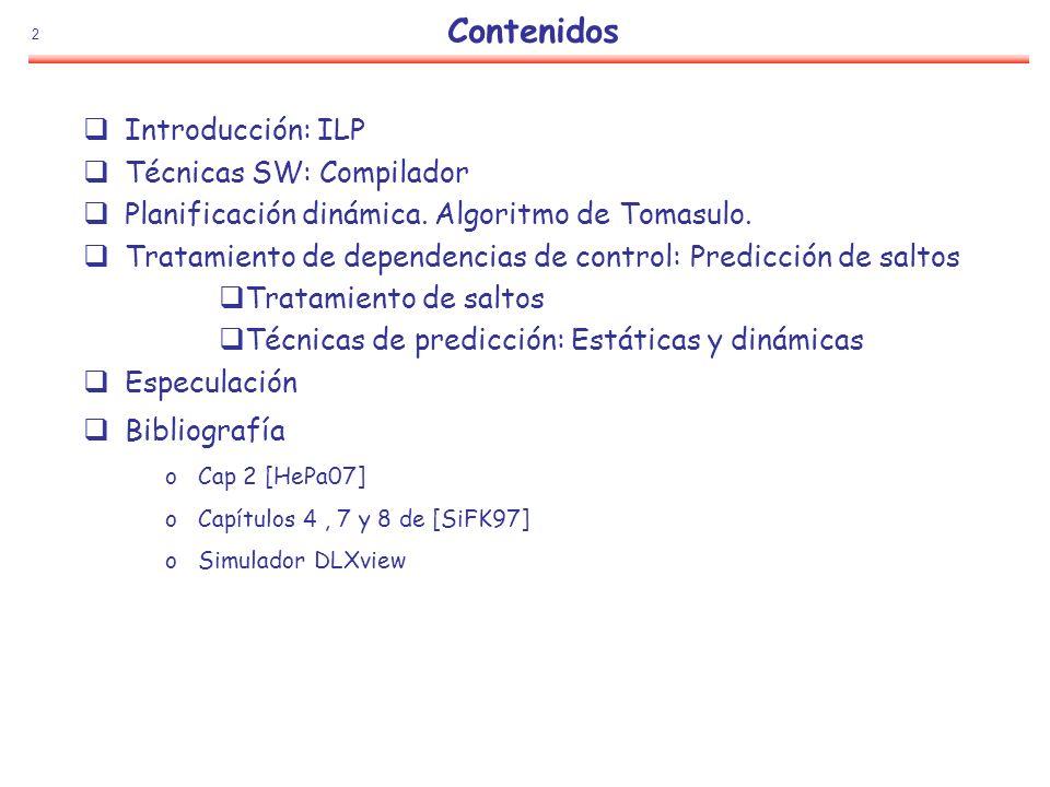 2 Contenidos Introducción: ILP Técnicas SW: Compilador Planificación dinámica. Algoritmo de Tomasulo. Tratamiento de dependencias de control: Predicci