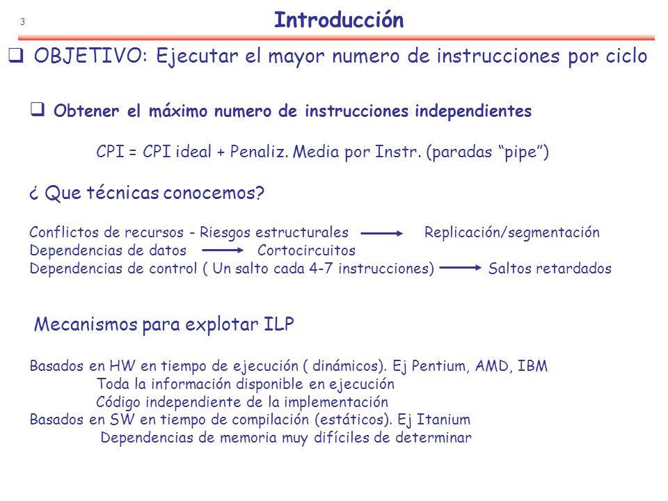 94 pred_lt p1(U),p2(U),a,10 add c,c,1 (p2) pred_gt p3(U), p4(U),b,20 (p1) add d,d,1 (p4) add e,e,1 (p3) Idea básica Transformar todos las instrucciones en condicionales Una instrucción de ejecución condicional está formada por: Una parte de condición, denominada predicado o guarda Una parte de operación Ejecución predicada: Si la condición es cierta La instrucción se ejecuta Si la condición es falsa La instrucción se comporta como NOP Ejemplo Ejecución con predicados If ( a< 10) c = c+1 else if ( b>20) d = d+1 else e = e+1 Blt a,10,L1 add c,c,1 jump L3 Bgt b,20, L2 Add d,d,1 jump L3 Add e,e,1 T F T F p2p1 p4 p3 L1: L2: L3: Tratamiento de Saltos: Otras alternativas