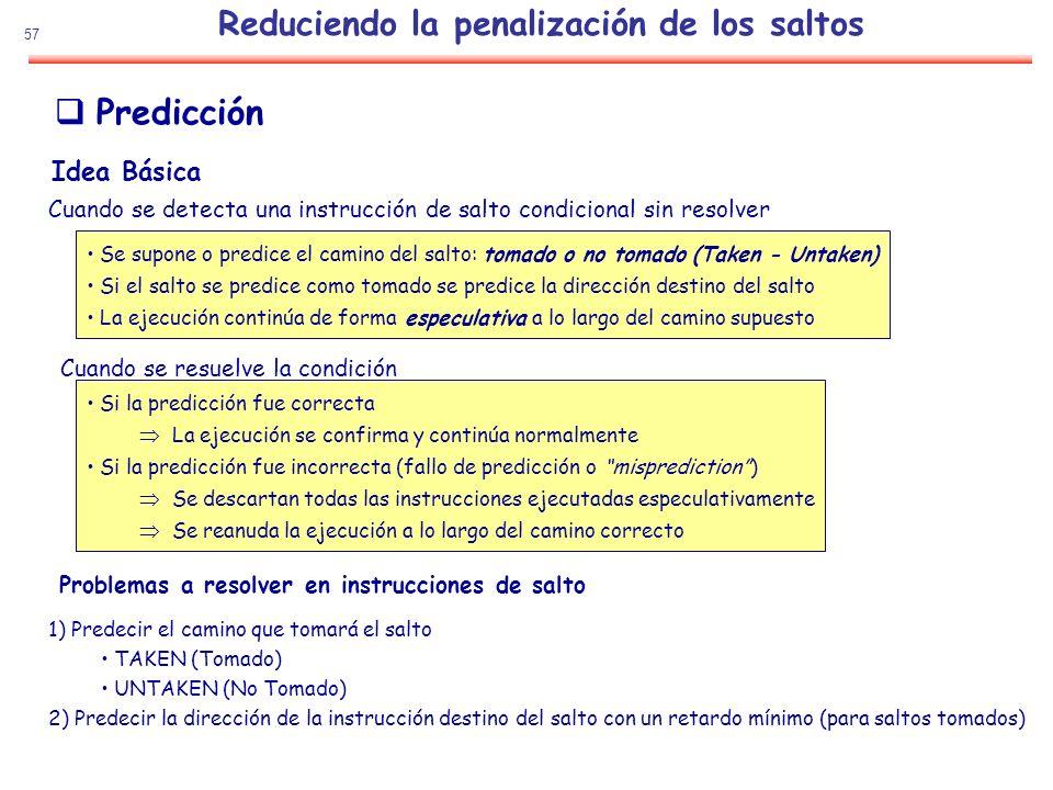 57 Predicción 1) Predecir el camino que tomará el salto TAKEN (Tomado) UNTAKEN (No Tomado) 2) Predecir la dirección de la instrucción destino del salt