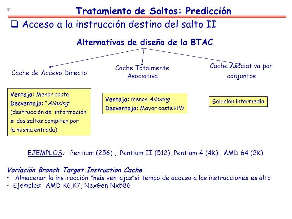 61 Alternativas de diseño de la BTAC Cache de Acceso Directo Cache Totalmente Asociativa Cache Asociativa por conjuntos Ventaja: Menor coste Desventaj