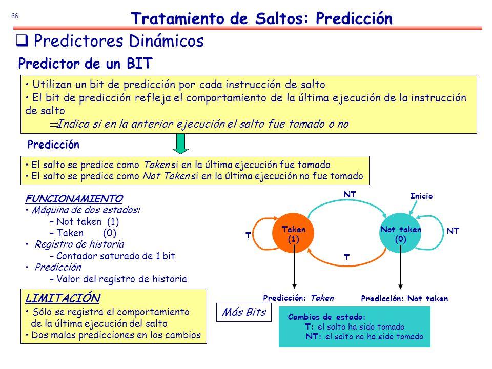 66 Predictor de un BIT Utilizan un bit de predicción por cada instrucción de salto El bit de predicción refleja el comportamiento de la última ejecuci