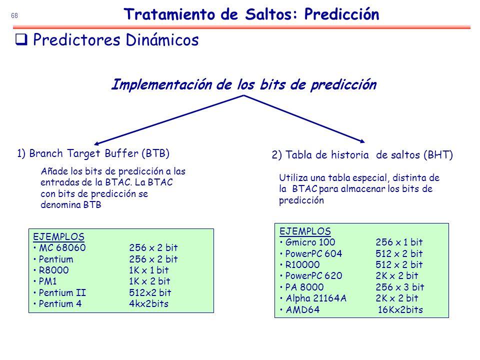68 Implementación de los bits de predicción 2) Tabla de historia de saltos (BHT) Utiliza una tabla especial, distinta de la BTAC para almacenar los bi