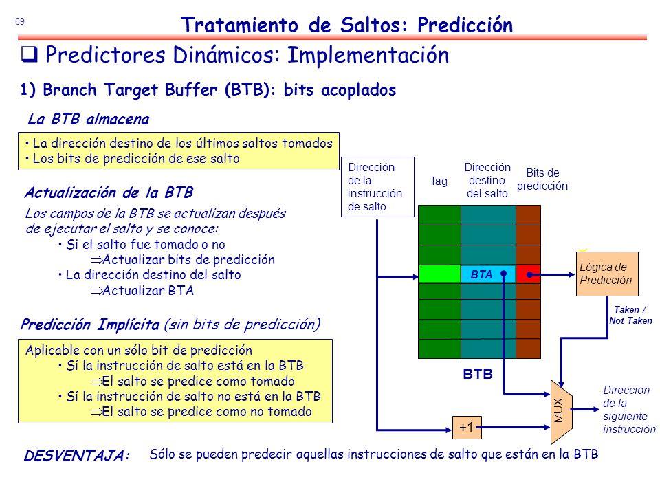 69 La dirección destino de los últimos saltos tomados Los bits de predicción de ese salto 1) Branch Target Buffer (BTB): bits acoplados Aplicable con